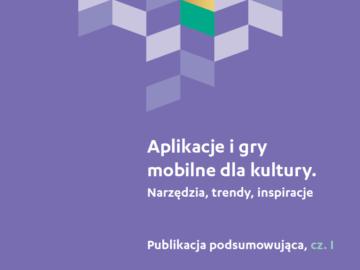 Aplikacje i gry mobilne dla kultury. Narzędzia, trendy, inspiracje (podsumowanie Akademii Doskonałego Projektu 2017) [plik pdf, 2439 KB]