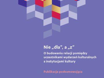 """Nie """"dla"""", a """"z"""". O budowaniu relacji pomiędzy uczestnikami wydarzeń kulturalnych a instytucjami kultury (podsumowanie Akademii Doskonałego Projektu 2018) [plik pdf, 822 KB]"""