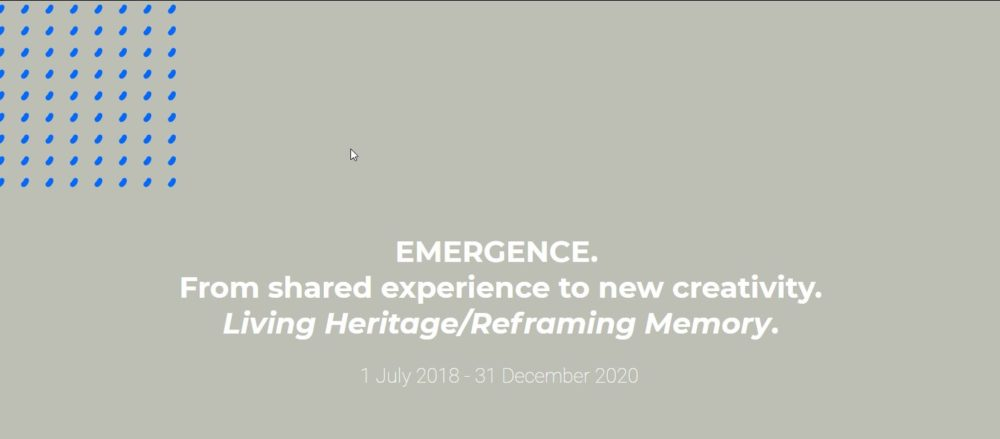 EMERGENCE.  From shared experience to new creativity: Living Heritage/Reframing Memory.